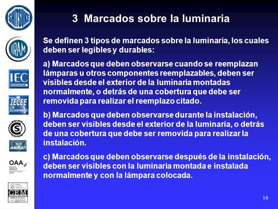16 Se definen 3 tipos de marcados sobre la luminaria, los cuales deben ser legibles y durables: a) Marcados que deben observarse cuando se reemplazan