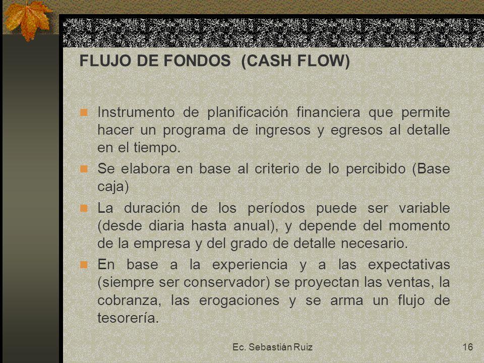 Ec. Sebastián Ruiz16 FLUJO DE FONDOS (CASH FLOW) Instrumento de planificación financiera que permite hacer un programa de ingresos y egresos al detall