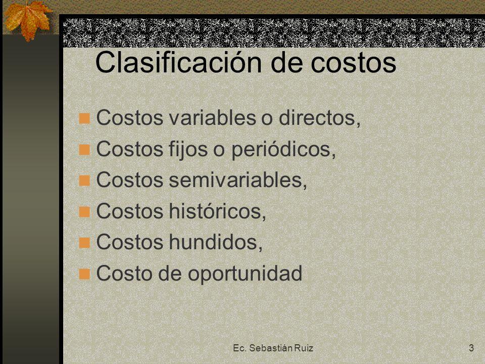 Ec. Sebastián Ruiz3 Clasificación de costos Costos variables o directos, Costos fijos o periódicos, Costos semivariables, Costos históricos, Costos hu