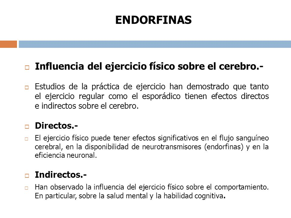 ENDORFINAS Influencia del ejercicio físico sobre el cerebro.- Estudios de la práctica de ejercicio han demostrado que tanto el ejercicio regular como el esporádico tienen efectos directos e indirectos sobre el cerebro.