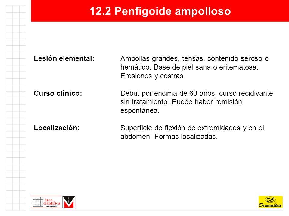 12.2 Penfigoide ampolloso Lesión elemental:Ampollas grandes, tensas, contenido seroso o hemático.