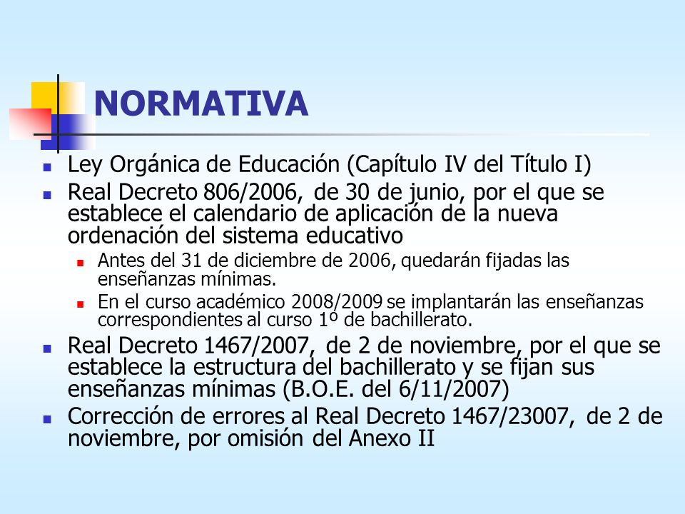 NORMATIVA Ley Orgánica de Educación (Capítulo IV del Título I) Real Decreto 806/2006, de 30 de junio, por el que se establece el calendario de aplicación de la nueva ordenación del sistema educativo Antes del 31 de diciembre de 2006, quedarán fijadas las enseñanzas mínimas.