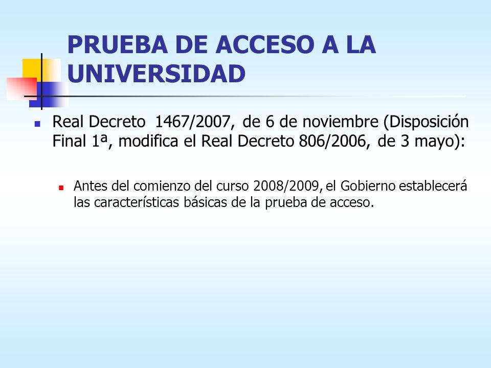 PRUEBA DE ACCESO A LA UNIVERSIDAD Real Decreto 1467/2007, de 6 de noviembre (Disposición Final 1ª, modifica el Real Decreto 806/2006, de 3 mayo): Ante