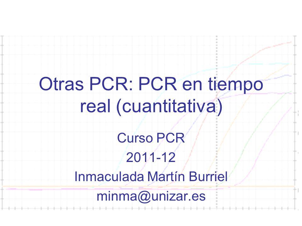 Curso PCR 2011-2012 Otras PCR: PCR en tiempo real (cuantitativa) Curso PCR 2011-12 Inmaculada Martín Burriel minma@unizar.es