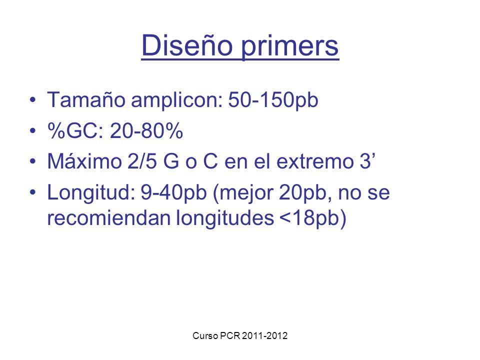Curso PCR 2011-2012 Diseño primers Tamaño amplicon: 50-150pb %GC: 20-80% Máximo 2/5 G o C en el extremo 3 Longitud: 9-40pb (mejor 20pb, no se recomiendan longitudes <18pb)