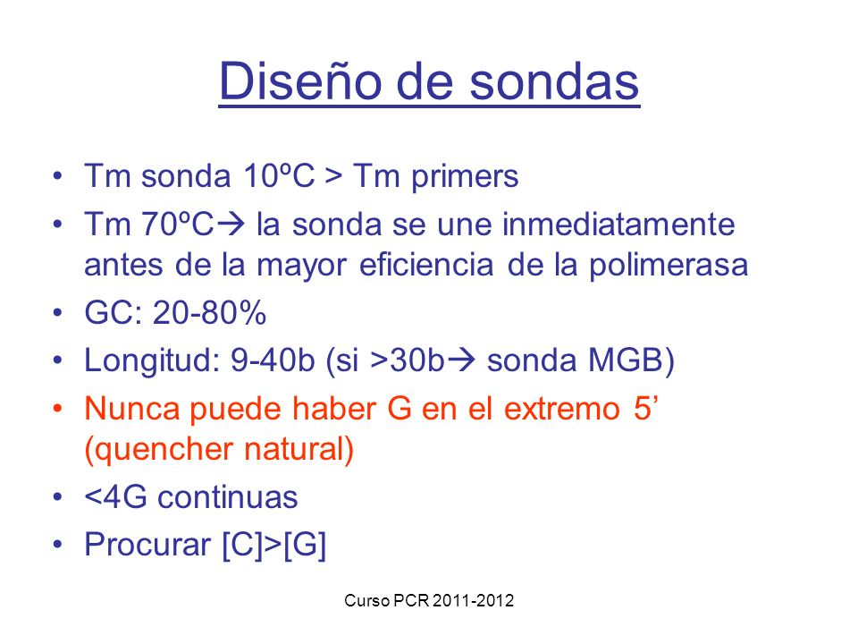 Curso PCR 2011-2012 Diseño de sondas Tm sonda 10ºC > Tm primers Tm 70ºC la sonda se une inmediatamente antes de la mayor eficiencia de la polimerasa G
