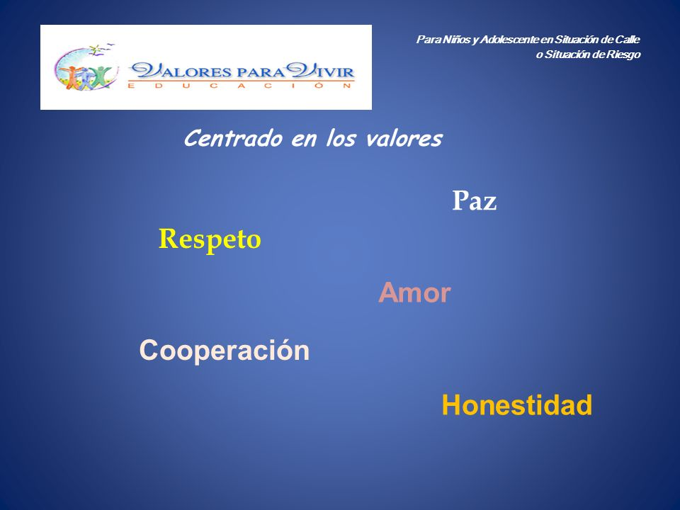 Centrado en los valores Para Niños y Adolescente en Situación de Calle o Situación de Riesgo Paz Respeto Amor Cooperación Honestidad