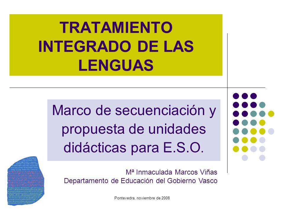 Pontevedra, noviembre de 2008 TRATAMIENTO INTEGRADO DE LAS LENGUAS Marco de secuenciación y propuesta de unidades didácticas para E.S.O. Mª Inmaculada