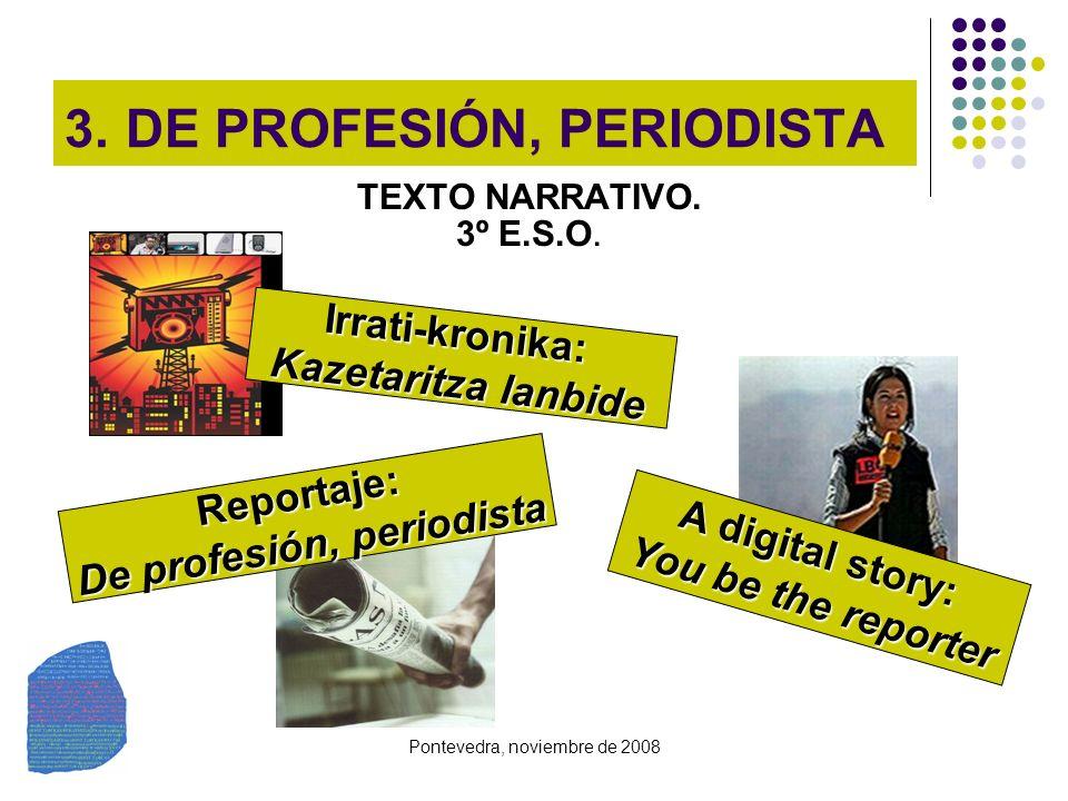 Pontevedra, noviembre de 2008 3. DE PROFESIÓN, PERIODISTA TEXTO NARRATIVO. 3º E.S.O. Irrati-kronika: Kazetaritza lanbide A digital story: You be the r