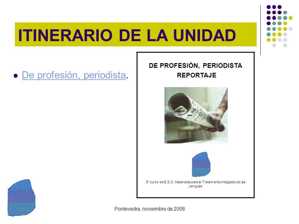 Pontevedra, noviembre de 2008 ITINERARIO DE LA UNIDAD De profesión, periodista. De profesión, periodista DE PROFESIÓN, PERIODISTA REPORTAJE 3º curso d