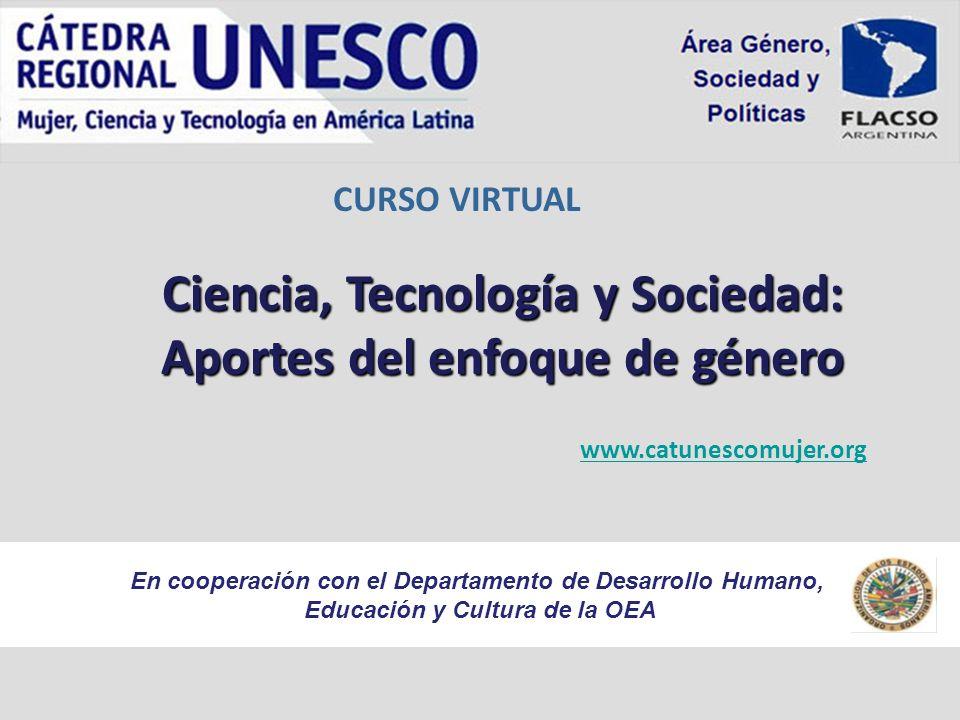 CURSO VIRTUAL www.catunescomujer.org En cooperación con el Departamento de Desarrollo Humano, Educación y Cultura de la OEA Ciencia, Tecnología y Sociedad: Aportes del enfoque de género