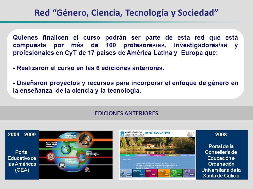 Red Género, Ciencia, Tecnología y Sociedad Quienes finalicen el curso podrán ser parte de esta red que está compuesta por más de 160 profesores/as, investigadores/as y profesionales en CyT de 17 países de América Latina y Europa que: - Realizaron el curso en las 6 ediciones anteriores.