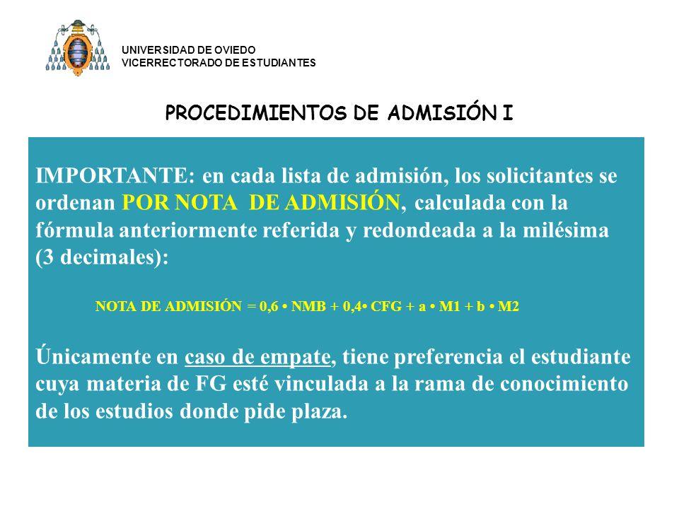 PROCEDIMIENTOS DE ADMISIÓN I IMPORTANTE: en cada lista de admisión, los solicitantes se ordenan POR NOTA DE ADMISIÓN, calculada con la fórmula anteriormente referida y redondeada a la milésima (3 decimales): NOTA DE ADMISIÓN = 0,6 NMB + 0,4 CFG + a M1 + b M2 Únicamente en caso de empate, tiene preferencia el estudiante cuya materia de FG esté vinculada a la rama de conocimiento de los estudios donde pide plaza.