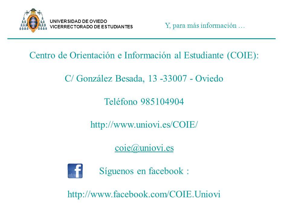 Y, para más información … Centro de Orientación e Información al Estudiante (COIE): C/ González Besada, 13 -33007 - Oviedo Teléfono 985104904 http://www.uniovi.es/COIE/ coie@uniovi.es Síguenos en facebook : http://www.facebook.com/COIE.Uniovi UNIVERSIDAD DE OVIEDO VICERRECTORADO DE ESTUDIANTES