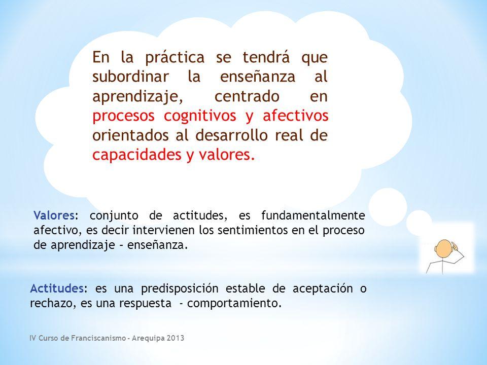 IV Curso de Franciscanismo - Arequipa 2013 En la práctica se tendrá que subordinar la enseñanza al aprendizaje, centrado en procesos cognitivos y afectivos orientados al desarrollo real de capacidades y valores.