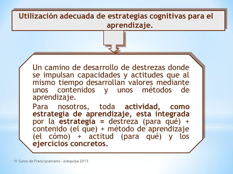 IV Curso de Franciscanismo - Arequipa 2013 Un camino de desarrollo de destrezas donde se impulsan capacidades y actitudes que al mismo tiempo desarrollan valores mediante unos contenidos y unos métodos de aprendizaje.
