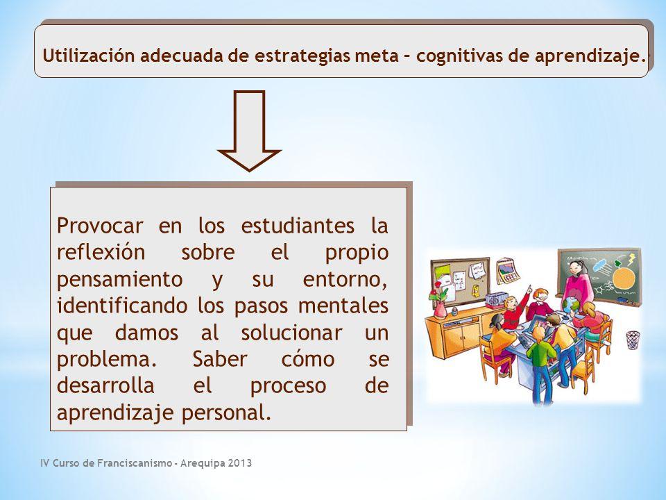 IV Curso de Franciscanismo - Arequipa 2013 Provocar en los estudiantes la reflexión sobre el propio pensamiento y su entorno, identificando los pasos mentales que damos al solucionar un problema.