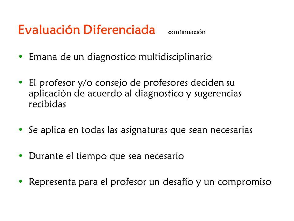 Evaluación Diferenciada continuación Emana de un diagnostico multidisciplinario El profesor y/o consejo de profesores deciden su aplicación de acuerdo
