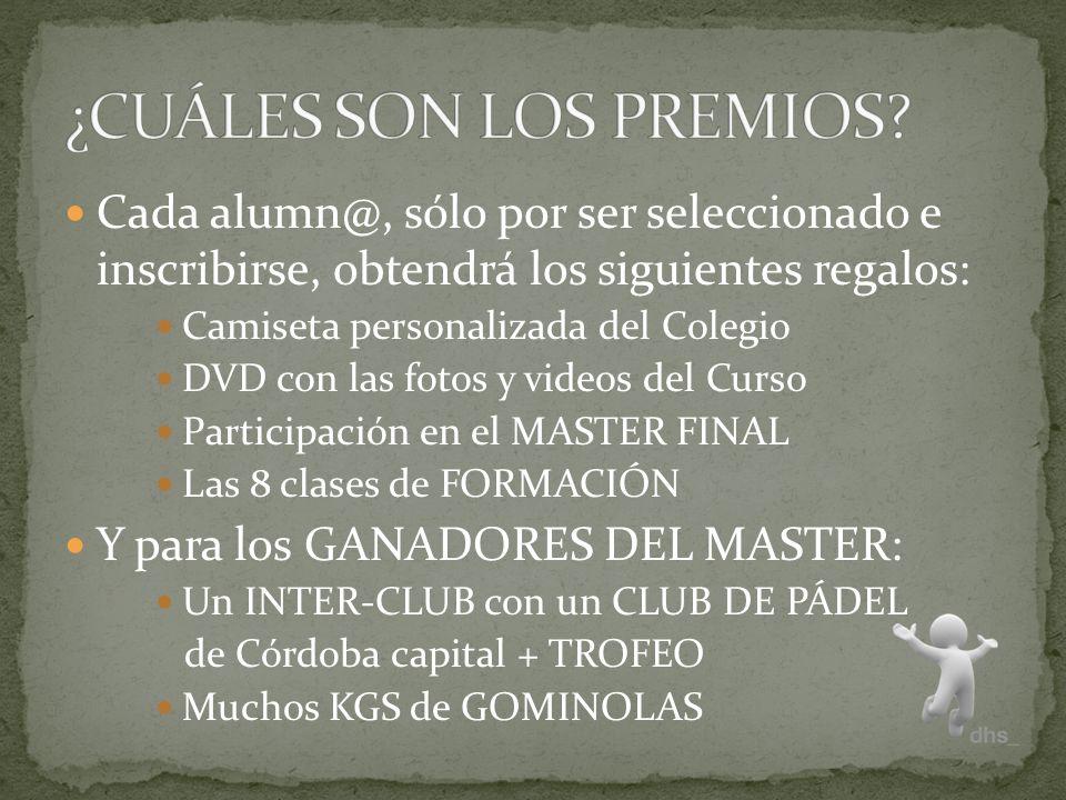 Cada alumn@, sólo por ser seleccionado e inscribirse, obtendrá los siguientes regalos: Camiseta personalizada del Colegio DVD con las fotos y videos del Curso Participación en el MASTER FINAL Las 8 clases de FORMACIÓN Y para los GANADORES DEL MASTER: Un INTER-CLUB con un CLUB DE PÁDEL de Córdoba capital + TROFEO Muchos KGS de GOMINOLAS