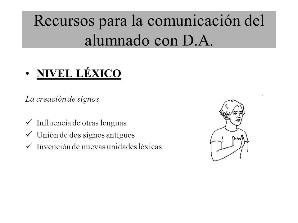 NIVEL LÉXICO La creación de signos Influencia de otras lenguas Unión de dos signos antiguos Invención de nuevas unidades léxicas Recursos para la comunicación del alumnado con D.A.