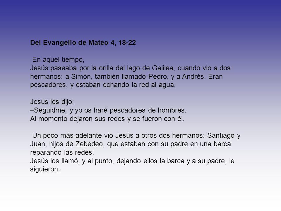 Del Evangelio de Mateo 4, 18-22 En aquel tiempo, Jesús paseaba por la orilla del lago de Galilea, cuando vio a dos hermanos: a Simón, también llamado Pedro, y a Andrés.
