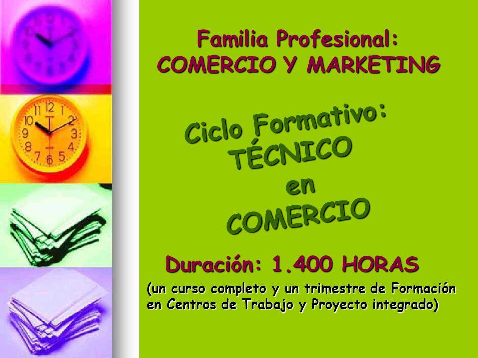 Ciclo Formativo: TÉCNICO en enCOMERCIO Familia Profesional: COMERCIO Y MARKETING Duración: 1.400 HORAS (un curso completo y un trimestre de Formación en Centros de Trabajo y Proyecto integrado)