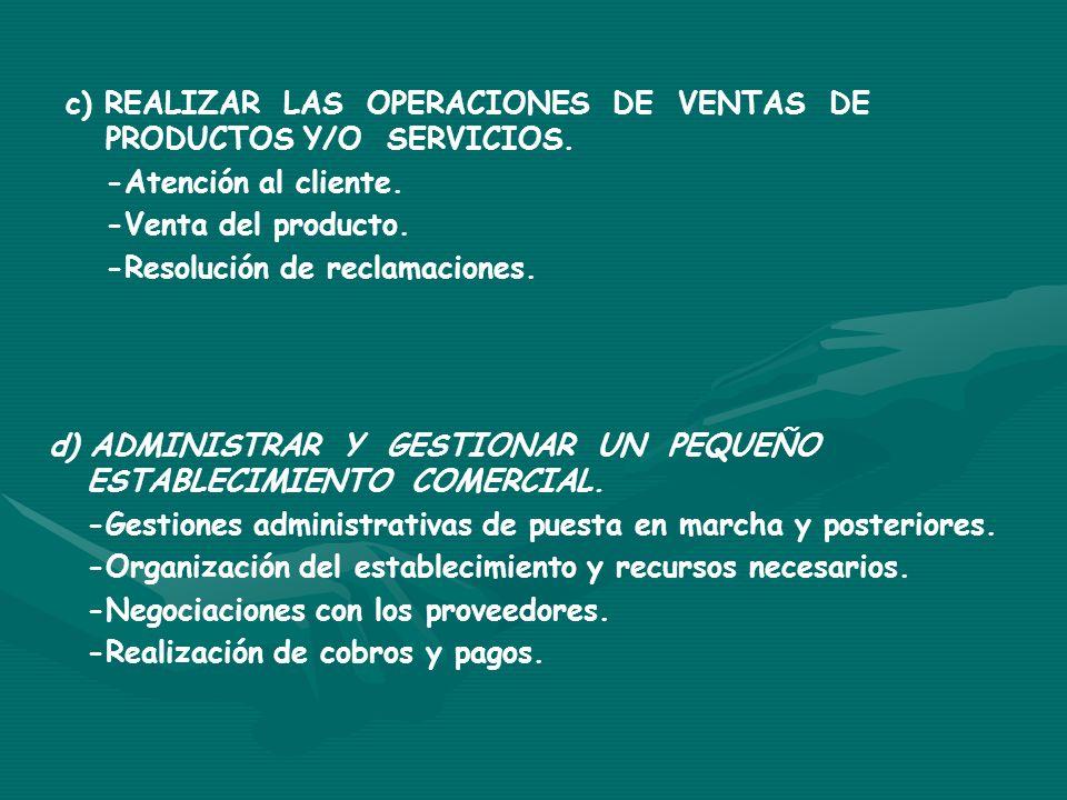 c) REALIZAR LAS OPERACIONES DE VENTAS DE PRODUCTOS Y/O SERVICIOS. -Atención al cliente. -Venta del producto. -Resolución de reclamaciones. d) ADMINIST