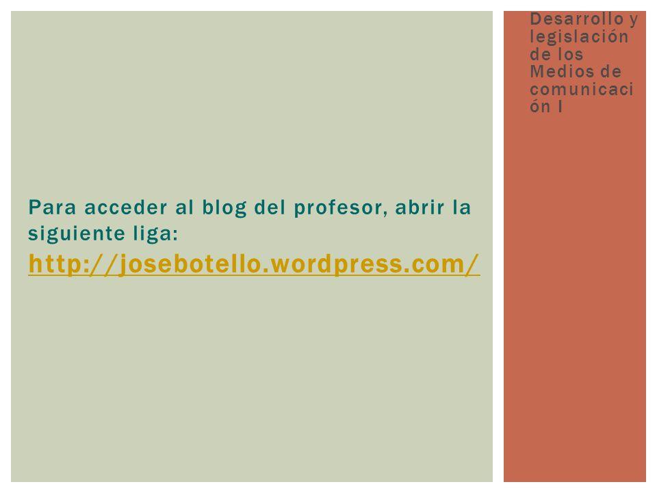Para acceder al blog del profesor, abrir la siguiente liga: http://josebotello.wordpress.com/ http://josebotello.wordpress.com/ Desarrollo y legislación de los Medios de comunicaci ón I