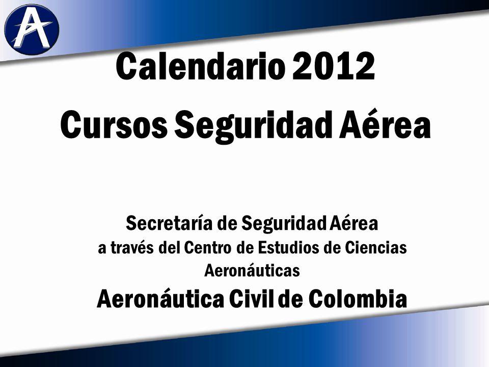 Calendario 2012 Cursos Seguridad Aérea Secretaría de Seguridad Aérea a través del Centro de Estudios de Ciencias Aeronáuticas Aeronáutica Civil de Colombia