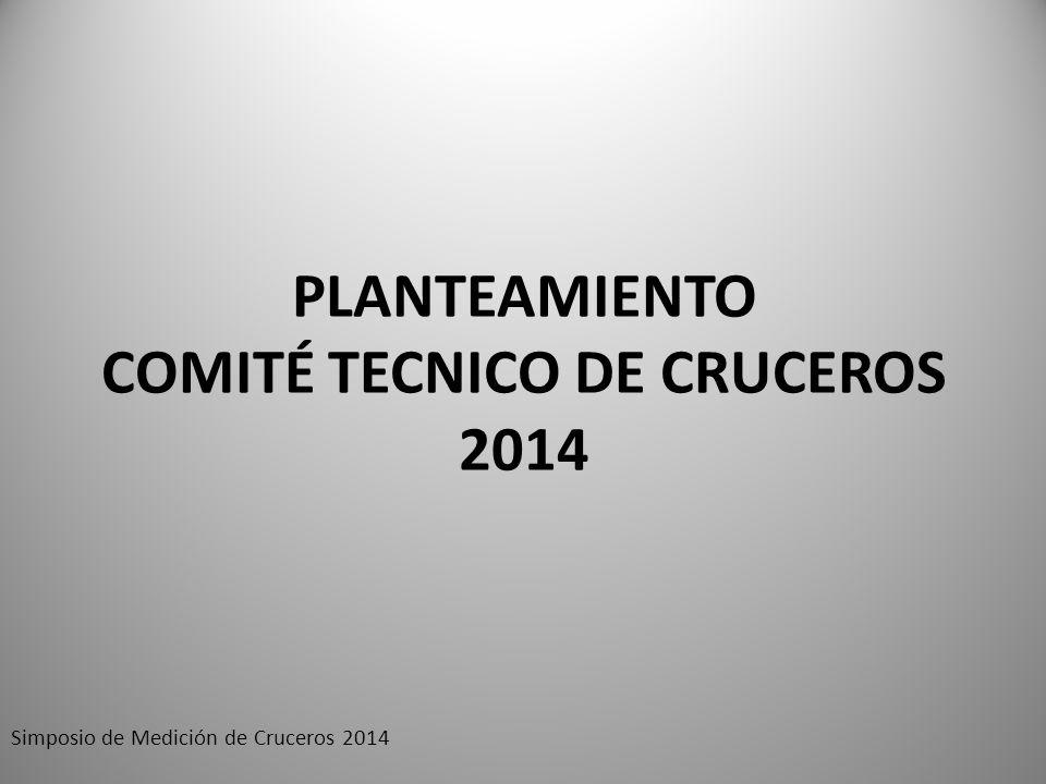 PLANTEAMIENTO COMITÉ TECNICO DE CRUCEROS 2014 Simposio de Medición de Cruceros 2014