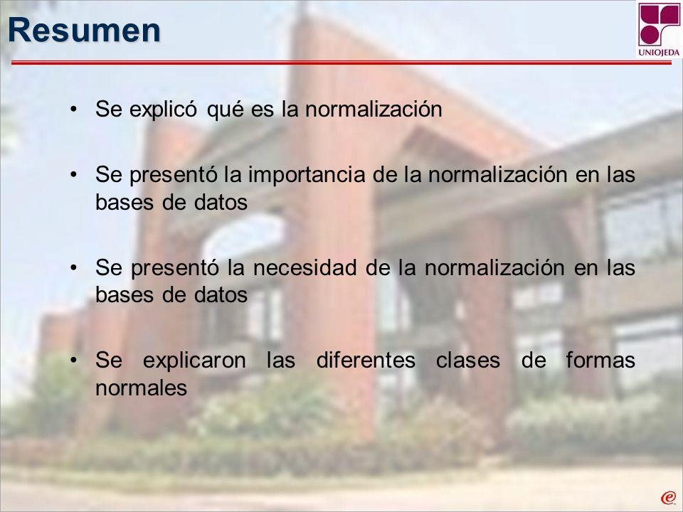 Resumen Se explicó qué es la normalización Se presentó la importancia de la normalización en las bases de datos Se presentó la necesidad de la normali