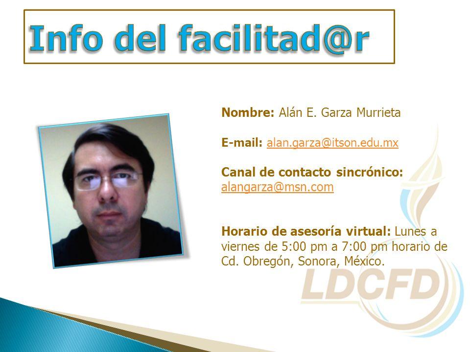 Nombre: Alán E. Garza Murrieta E-mail: alan.garza@itson.edu.mxalan.garza@itson.edu.mx Canal de contacto sincrónico: alangarza@msn.com Horario de aseso