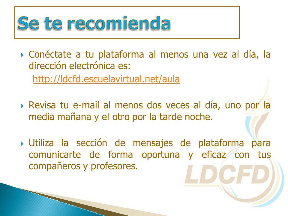 Conéctate a tu plataforma al menos una vez al día, la dirección electrónica es: http://ldcfd.escuelavirtual.net/aula Revisa tu e-mail al menos dos vec