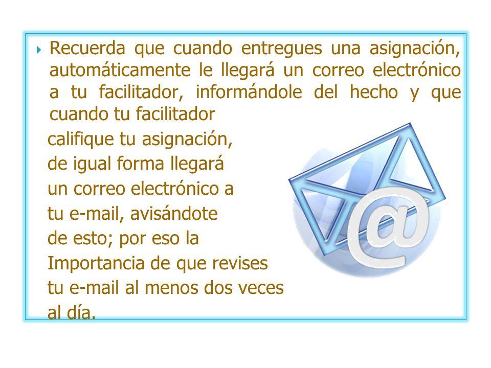 Recuerda que cuando entregues una asignación, automáticamente le llegará un correo electrónico a tu facilitador, informándole del hecho y que cuando t