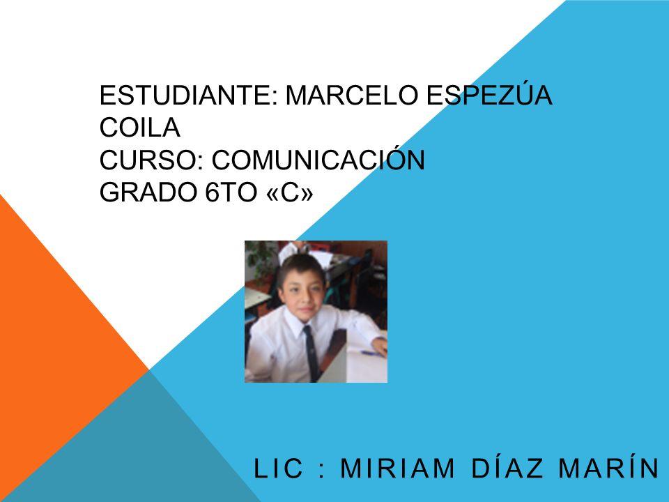 ESTUDIANTE: MARCELO ESPEZÚA COILA CURSO: COMUNICACIÓN GRADO 6TO «C» LIC : MIRIAM DÍAZ MARÍN