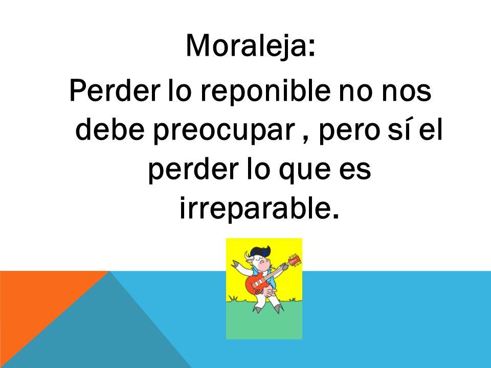 Moraleja: Perder lo reponible no nos debe preocupar, pero sí el perder lo que es irreparable.