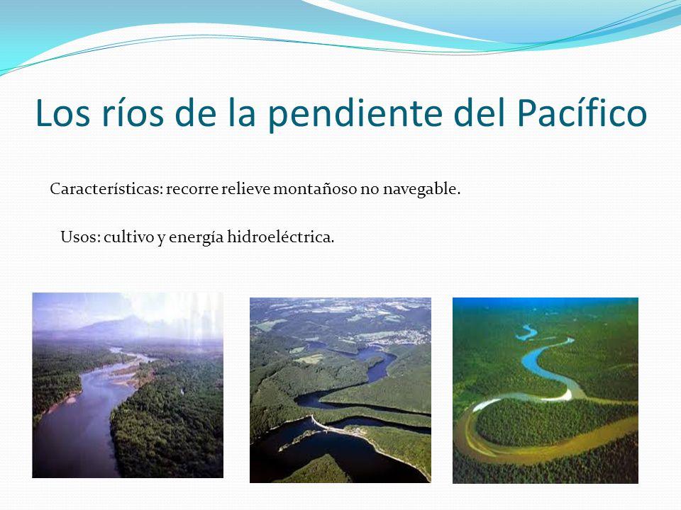Los ríos de la pendiente del Pacífico Características: recorre relieve montañoso no navegable. Usos: cultivo y energía hidroeléctrica.