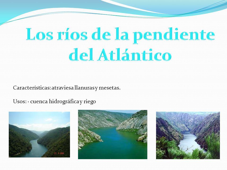 Los ríos de la pendiente del Atlántico Características: atraviesa llanuras y mesetas. Usos: · cuenca hidrográfica y riego