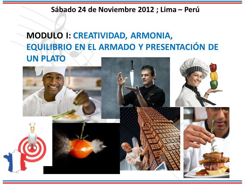 Sábado 24 de Noviembre 2012 ; Lima – Perú MODULO I: CREATIVIDAD, ARMONIA, EQUILIBRIO EN EL ARMADO Y PRESENTACIÓN DE UN PLATO