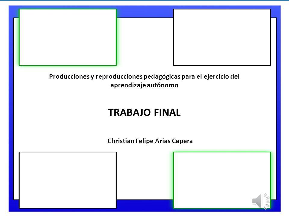 Producciones y reproducciones pedagógicas para el ejercicio del aprendizaje autónomo TRABAJO FINAL Christian Felipe Arias Capera