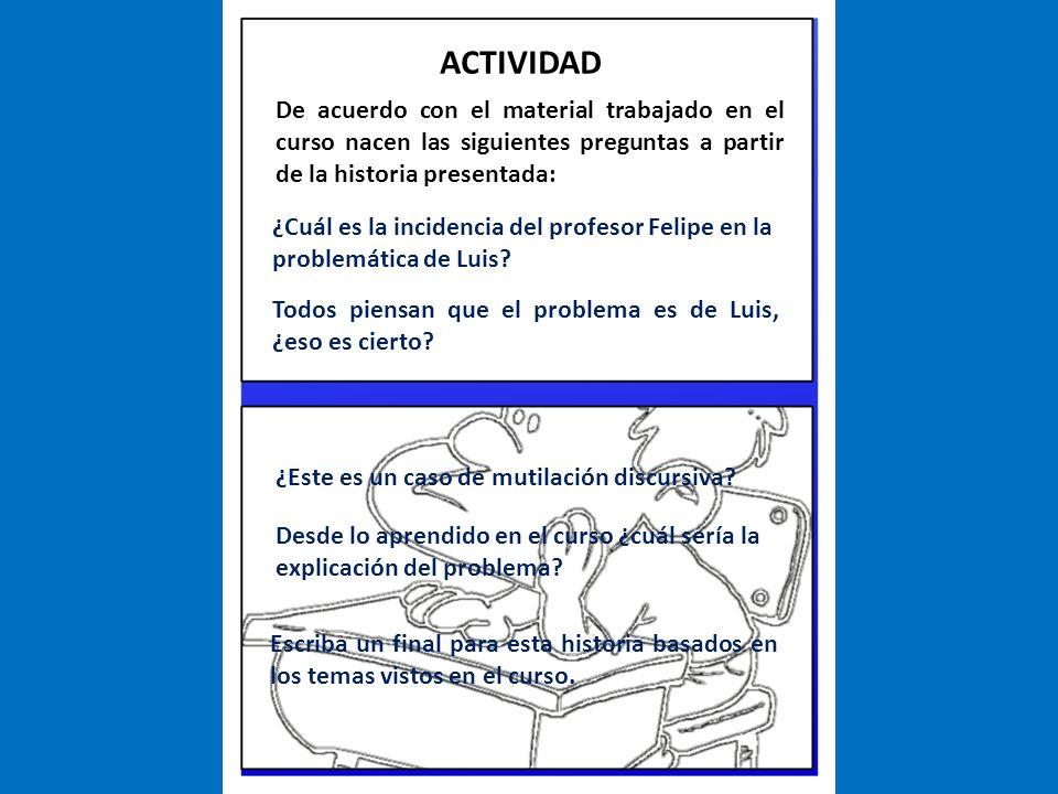 De acuerdo con el material trabajado en el curso nacen las siguientes preguntas a partir de la historia presentada: ACTIVIDAD ¿Cuál es la incidencia del profesor Felipe en la problemática de Luis.