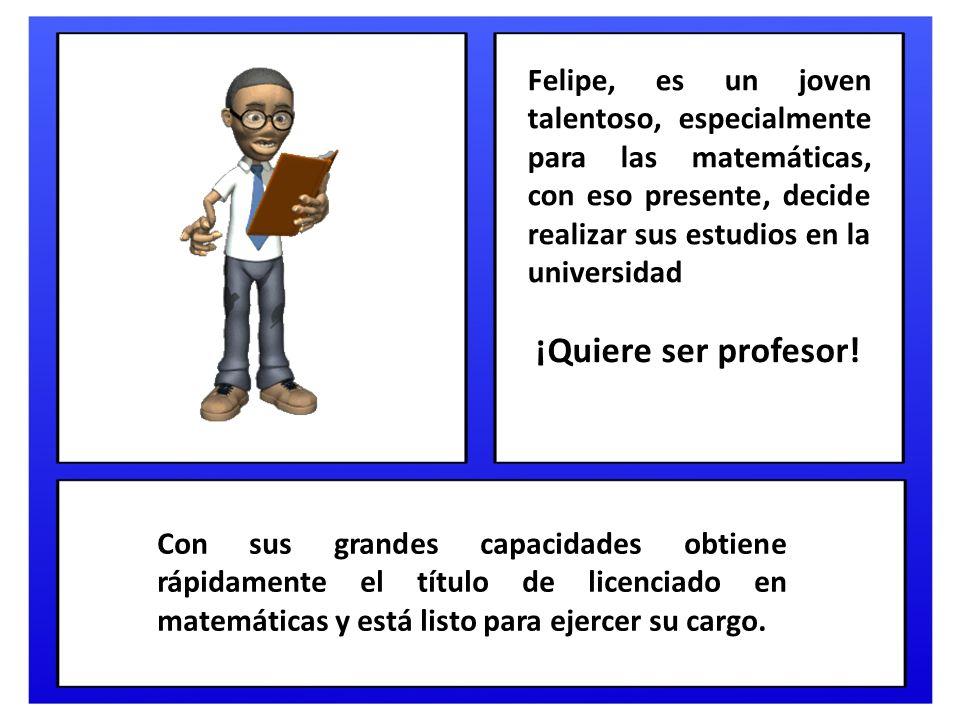 Felipe, es un joven talentoso, especialmente para las matemáticas, con eso presente, decide realizar sus estudios en la universidad ¡Quiere ser profesor.