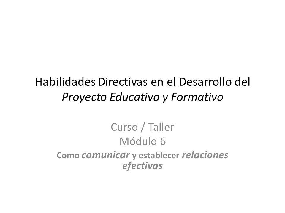Habilidades Directivas en el Desarrollo del Proyecto Educativo y Formativo Curso / Taller Módulo 6 Como comunicar y establecer relaciones efectivas