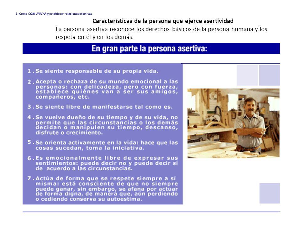 6. Como COMUNICAR y establecer relaciones efectivas Características de la persona que ejerce asertividad La persona asertiva reconoce los derechos bás