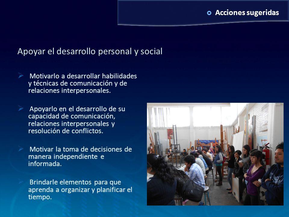 Acciones sugeridas Apoyar el desarrollo personal y social Motivarlo a desarrollar habilidades y técnicas de comunicación y de relaciones interpersonal