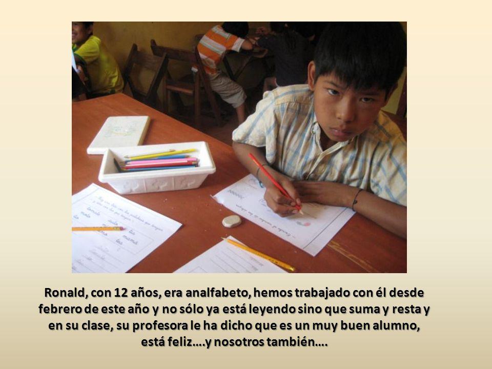 Ronald, con 12 años, era analfabeto, hemos trabajado con él desde febrero de este año y no sólo ya está leyendo sino que suma y resta y en su clase, su profesora le ha dicho que es un muy buen alumno, está feliz….y nosotros también….