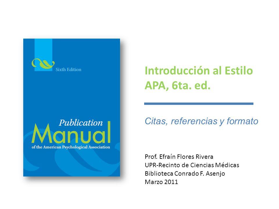 Introducción al Estilo APA, 6ta. ed. Prof. Efraín Flores Rivera UPR-Recinto de Ciencias Médicas Biblioteca Conrado F. Asenjo Marzo 2011 Citas, referen