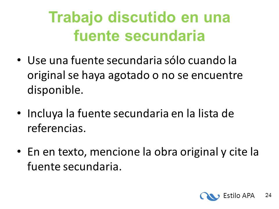 Estilo APA 24 Trabajo discutido en una fuente secundaria Use una fuente secundaria sólo cuando la original se haya agotado o no se encuentre disponibl