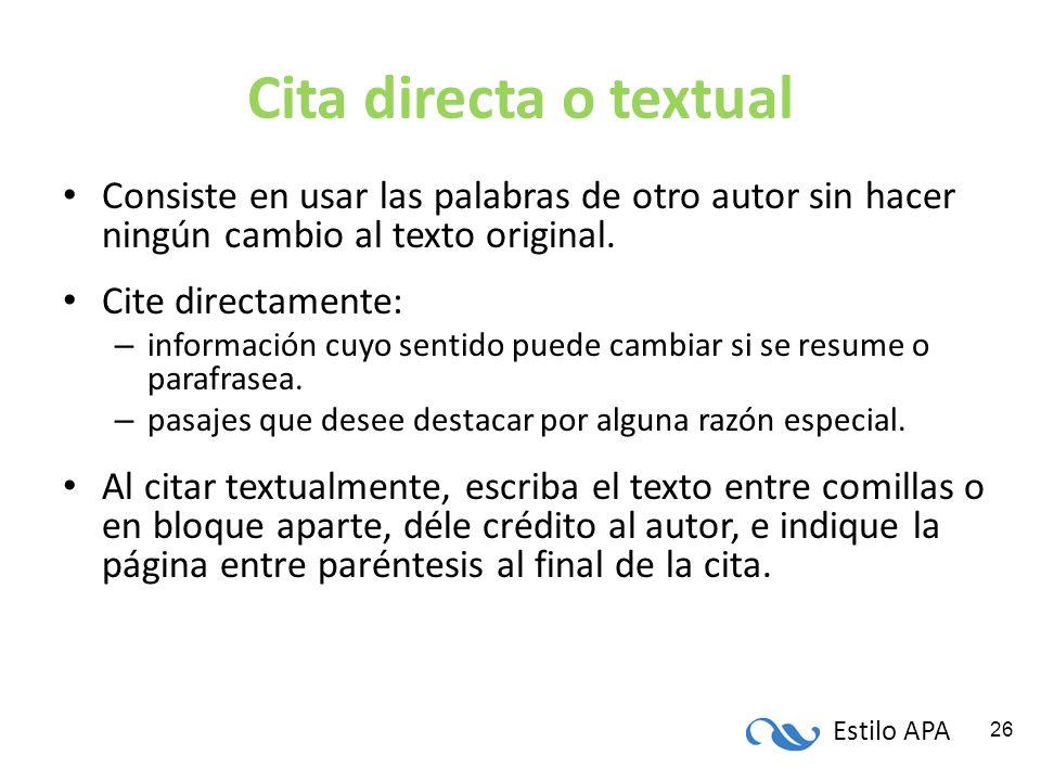 Estilo APA 26 Cita directa o textual Consiste en usar las palabras de otro autor sin hacer ningún cambio al texto original. Cite directamente: – infor