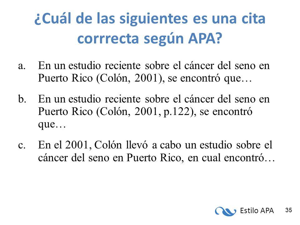 Estilo APA 35 ¿Cuál de las siguientes es una cita corrrecta según APA? a.En un estudio reciente sobre el cáncer del seno en Puerto Rico (Colón, 2001),